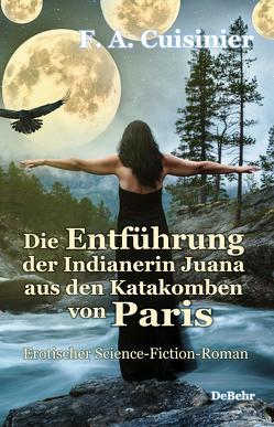 Die Entführung der Indianerin Juana aus den Katakomben von Paris – Erotischer Science-Fiction-Roman von Cuisinier,  F. A.
