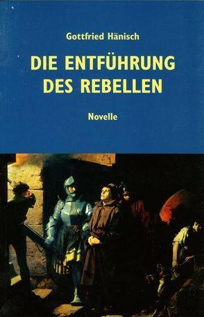 Die Entführung des Rebellen von Hänisch,  Gottfried