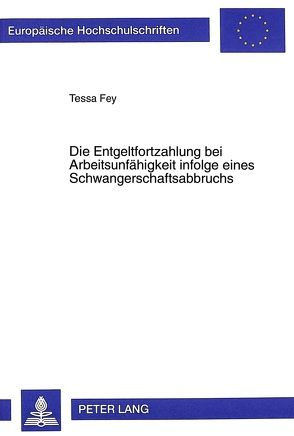 Die Entgeltfortzahlung bei Arbeitsunfähigkeit infolge eines Schwangerschaftsabbruchs von Fey,  Tessa