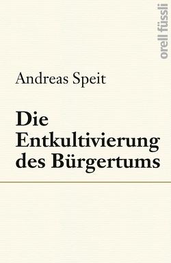 Die Entkultivierung des Bürgertums von Speit,  Andreas