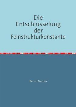 Die Entschlüsselung der Feinstrukturkonstante von Ganter,  Bernd