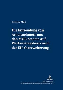 Die Entsendung von Arbeitnehmern aus den MOE-Staaten auf Werkvertragsbasis nach der EU-Osterweiterung von Maiß,  Sebastian