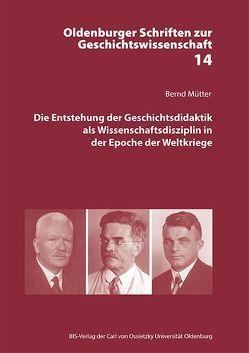 Die Entstehung der Geschichtsdidaktik als Wissenschaftsdisziplin in der Epoche der Weltkriege von Mütter,  Bernd