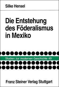 Die Entstehung des Föderalismus in Mexiko von Hensel,  Silke