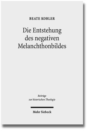 Die Entstehung des negativen Melanchthonbildes von Kobler,  Beate