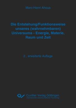 Die Entstehung/Funktionsweise unseres (wahrnehmbaren) Universums – Energie, Materie, Raum und Zeit von Ahoua,  Marc-Henri