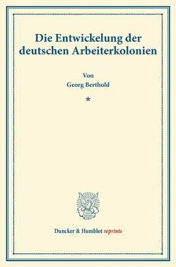 Die Entwickelung der deutschen Arbeiterkolonien. von Berthold,  Georg