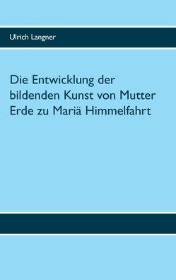 Die Entwicklung der bildenden Kunst von Mutter Erde zu Mariä Himmelfahrt von Langner,  Ulrich