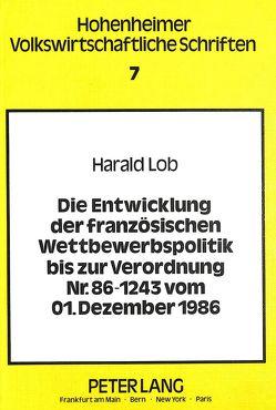 Die Entwicklung der französischen Wettbewerbspolitik bis zur Verordnung Nr. 86-1243 vom 01. Dezember 1986 von Lob,  Harald