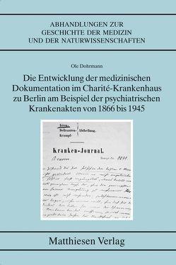 Die Entwicklung der medizinischen Dokumentation im Charité-Krankenhaus zu Berlin am Beispiel der psychiatrischen Krankenakten von 1866 bis 1945 von Dohrmann,  Ole