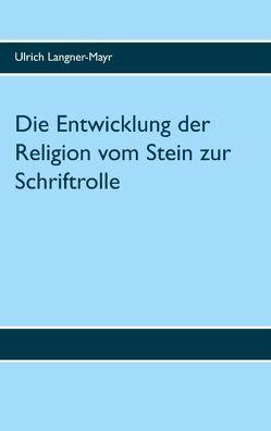 Die Entwicklung der Religion vom Stein zur Schriftrolle von Langner,  Ulrich