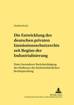 Die Entwicklung des deutschen privaten Immissionsschutzrechts seit Beginn der Industrialisierung von Koch,  Norbert