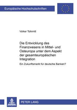 Die Entwicklung des Finanzwesens in Mittel- und Osteuropa unter dem Aspekt der gesamteuropäischen Integration von Tolkmitt,  Volker