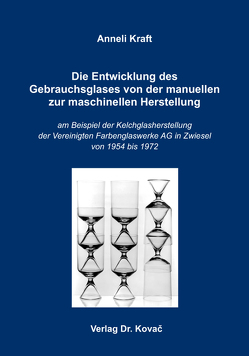 Die Entwicklung des Gebrauchsglases von der manuellen zur maschinellen Herstellung von Kraft,  Anneli