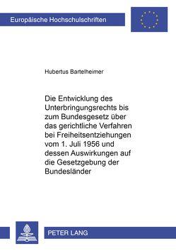 Die Entwicklung des Unterbringungsrechts bis zum Bundesgesetz über das gerichtliche Verfahren bei Freiheitsentziehungen vom 1. Juli 1956 und dessen Auswirkung auf die Gesetzgebung der Bundesländer von Bartelheimer,  Hubertus