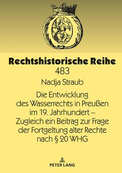 Die Entwicklung des Wasserrechts in Preußen im 19. Jahrhundert – Zugleich ein Beitrag zur Frage der Fortgeltung alter Rechte nach § 20 WHG von Straub,  Nadja