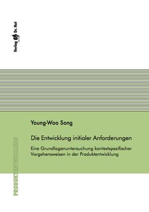 Die Entwicklung initialer Anforderungen – Eine Grundlagenuntersuchung kontextspezifischer Vorgehensweisen in der Produktentwicklung von Song,  Young-Woo