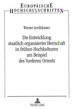 Die Entwicklung staatlich organisierter Herrschaft in frühen Hochkulturen am Beispiel des Vorderen Orients von Leuthäusser,  Werner
