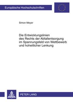 Die Entwicklungslinien des Rechts der Abfallentsorgung im Spannungsfeld von Wettbewerb und hoheitlicher Lenkung von Meyer,  Simon