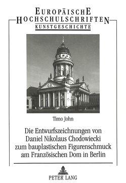 Die Entwurfszeichnungen von Daniel Nikolaus Chodowiecki zum bauplastischen Figurenschmuck am Französischen Dom in Berlin von John,  Timo