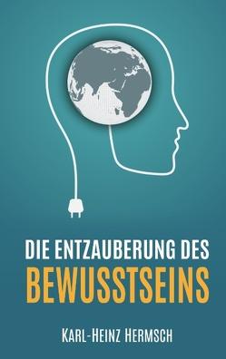 Die Entzauberung des Bewusstseins von Hermsch,  Karl-Heinz