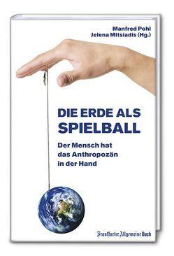 Die Erde als Spielball: Der Mensch hat das Anthropozän in der Hand von Mitsiadis,  Jelena, Pohl,  Manfred