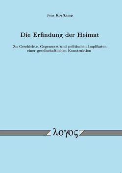 Die Erfindung der Heimat. Zu Geschichte, Gegenwart und politischen Implikaten einer gesellschaftlichen Konstruktion von Korfkamp,  Jens
