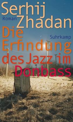 Die Erfindung des Jazz im Donbass von Durkot,  Juri, Stöhr,  Sabine, Zhadan,  Serhij