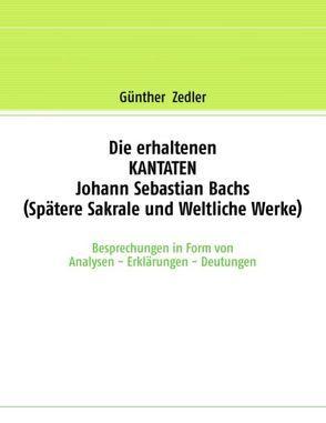 Die erhaltenen KANTATEN Johann Sebastian Bachs (Spätere Sakrale- und Weltliche Werke) von Zedler,  Günther