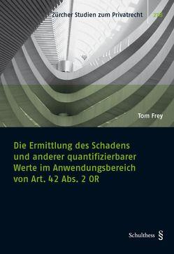 Die Ermittlung des Schadens und anderer quantifizierbarer Werte im Anwendungsbereich von Art. 42 Abs. 2 OR von Frey,  Tom