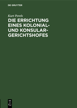 Die Errichtung eines Kolonial- und Konsular-Gerichtshofes von Perels,  Kurt Ferdinand Lothar [Komm.]