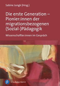 Die erste Generation – Pionier:innen der migrationsbezogenen (Sozial-)Pädagogik von Jungk,  Sabine