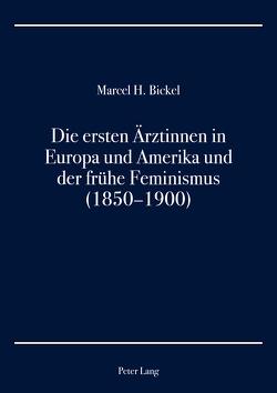 Die ersten Ärztinnen in Europa und Amerika und der frühe Feminismus (1850–1900) von Bickel,  Marcel H.