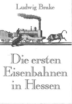 Die ersten Eisenbahnen in Hessen von Brake,  Ludwig
