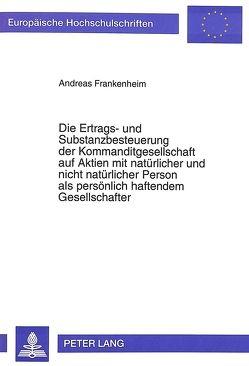 Die Ertrags- und Substanzbesteuerung der Kommanditgesellschaft auf Aktien mit natürlicher und nicht natürlicher Person als persönlich haftendem Gesellschafter von Frankenheim,  Andreas