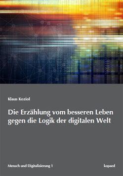 Die Erzählung vom besseren Leben gegen die Logik der digitalen Welt von Koziol,  Klaus