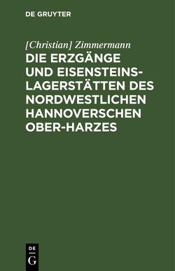 Die Erzgänge und Eisensteins-Lagerstätten des Nordwestlichen Hannoverschen Ober-Harzes. von Zimmermann,  Christian