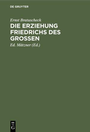 Die Erziehung Friedrichs des Großen von Bratuscheck,  Ernst, Mätzner,  Ed.