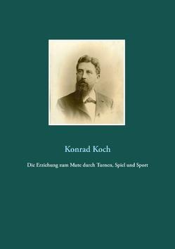 Die Erziehung zum Mute durch Turnen, Spiel und Sport von Koch,  Konrad