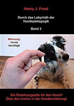 Die Erziehungspille für den Hund? Über den Irrsinn in der Hundeerziehung! von Frost,  Henry J.