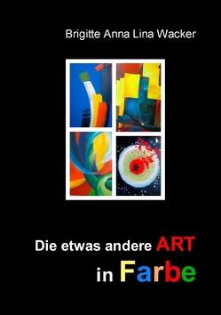 Die etwas andere ART in Farbe von Wacker,  Brigitte Anna Lina