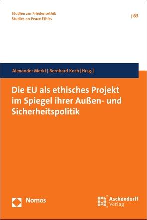 Die EU als ethisches Projekt im Spiegel ihrer Außen- und Sicherheitspolitik von Koch,  Bernhard, Merkl,  Alexander