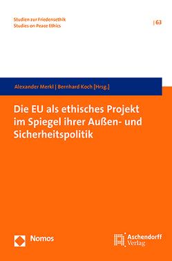 Die EU als ethisches Projekt im Spiegel ihrer Außen- und Sichterheitspolitik von Koch,  Bernhard, Merkl,  Alexander