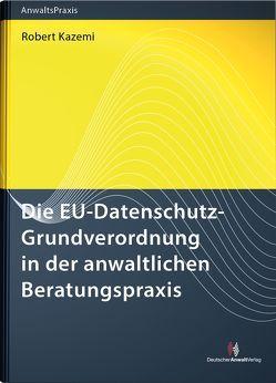 Die EU-Datenschutz-Grundverordnung in der anwaltlichen Beratungspraxis von Kazemi,  Robert