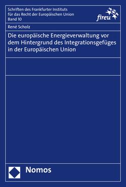 Die europäische Energieverwaltung vor dem Hintergrund des Integrationsgefüges in der Europäischen Union von Scholz,  René