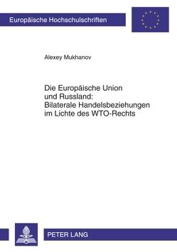 Die Europäische Union und Russland: Bilaterale Handelsbeziehungen im Lichte des WTO-Rechts von Mukhanov,  Alexey