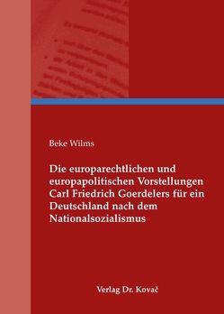 Die europarechtlichen und europapolitischen Vorstellungen Carl Friedrich Goerdelers für ein Deutschland nach dem Nationalsozialismus von Wilms,  Beke