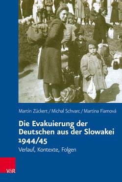 Die Evakuierung der Deutschen aus der Slowakei 1944/45 von Carolinum,  Vorstand des Collegium, Fiamová,  Martina, Schvarc,  Michal, Zückert,  Martin