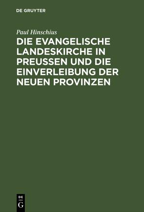Die evangelische Landeskirche in Preußen und die Einverleibung der neuen Provinzen von Hinschius,  Paul