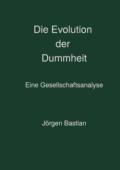 Die Evolution der Dummheit von Bastian,  Jörgen